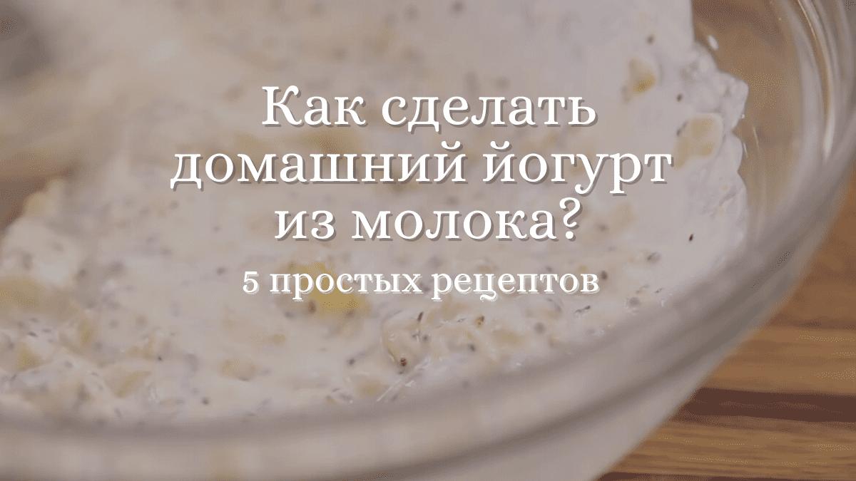 Как сделать домашний йогурт из молока: 5 простых рецептов