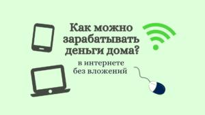 Как можно зарабатывать деньги дома: 4 способа без вложений в интернете